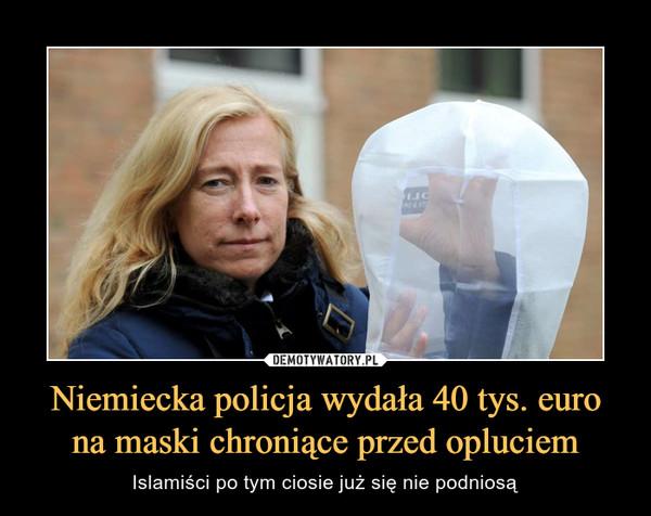 Niemiecka policja wydała 40 tys. euro na maski chroniące przed opluciem – Islamiści po tym ciosie już się nie podniosą
