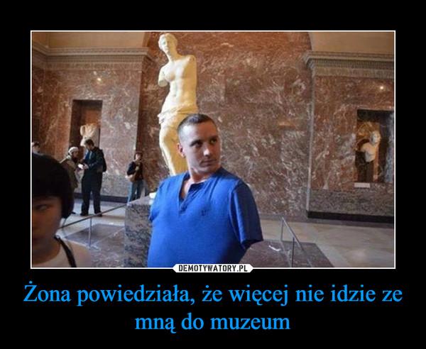Żona powiedziała, że więcej nie idzie ze mną do muzeum –