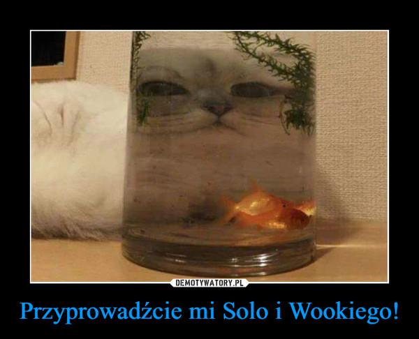 Przyprowadźcie mi Solo i Wookiego! –