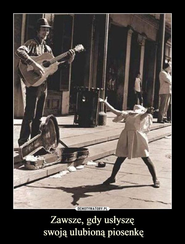 Zawsze, gdy usłyszę swoją ulubioną piosenkę –