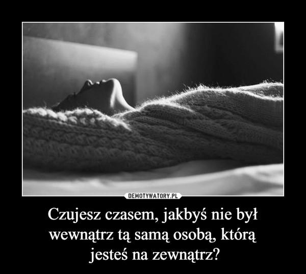 Czujesz czasem, jakbyś nie był wewnątrz tą samą osobą, którą jesteś na zewnątrz? –