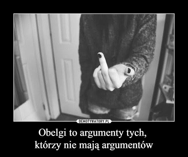 Obelgi to argumenty tych, którzy nie mają argumentów –