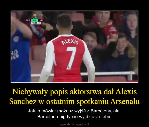 Niebywały popis aktorstwa dał Alexis Sanchez w ostatnim spotkaniu Arsenalu – Jak to mówią: możesz wyjść z Barcelony, ale Barcelona nigdy nie wyjdzie z ciebie