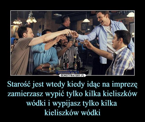 Starość jest wtedy kiedy idąc na imprezę zamierzasz wypić tylko kilka kieliszków wódki i wypijasz tylko kilka kieliszków wódki –