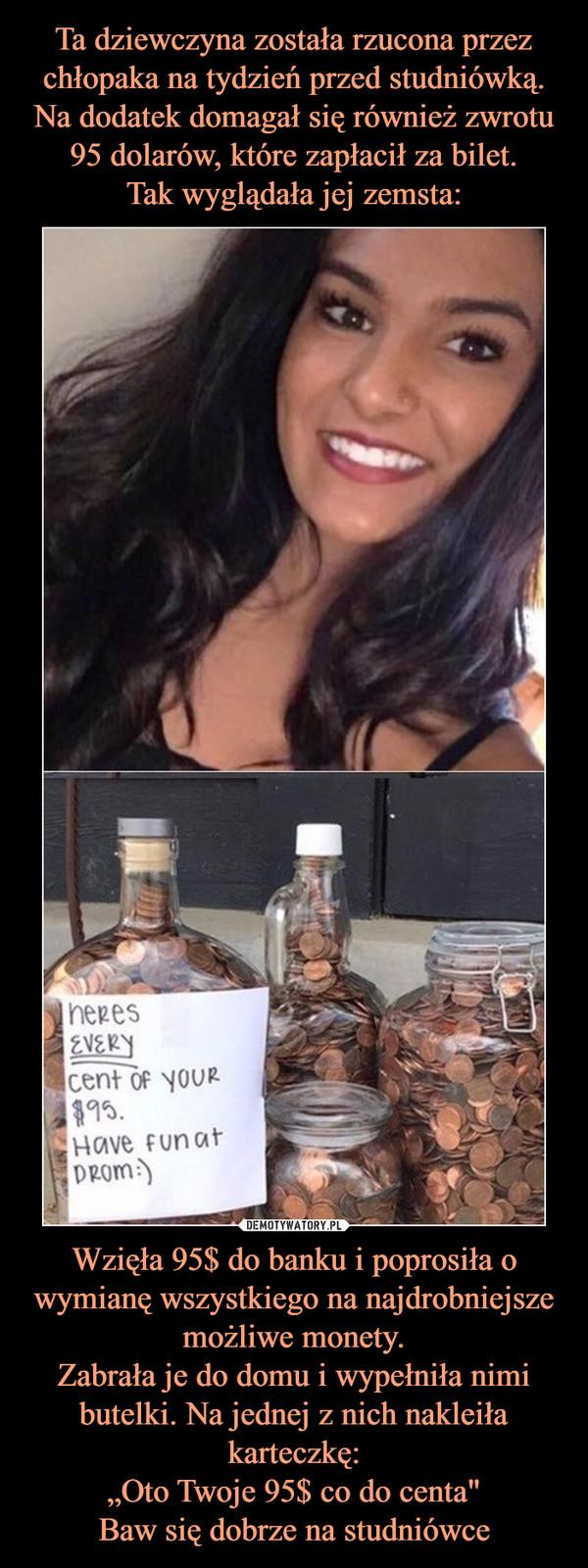 """Wzięła 95$ do banku i poprosiła o wymianę wszystkiego na najdrobniejsze możliwe monety.Zabrała je do domu i wypełniła nimi butelki. Na jednej z nich nakleiła karteczkę:""""Oto Twoje 95$ co do centa""""Baw się dobrze na studniówce –"""