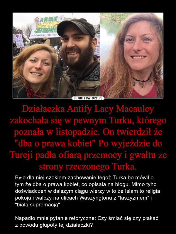 """Działaczka Antify Lacy Macauley zakochała się w pewnym Turku, którego poznała w listopadzie. On twierdził że """"dba o prawa kobiet"""" Po wyjeździe do Turcji padła ofiarą przemocy i gwałtu ze strony rzeczonego Turka. – Było dla niej szokiem zachowanie tegoż Turka bo mówił o tym że dba o prawa kobiet, co opisała na blogu. Mimo tyhc doświadczeń w dalszym ciągu wierzy w to że Islam to religia pokoju i walczy na ulicach Waszyngtonu z """"faszyzmem"""" i """"białą supremacją"""" Napadło mnie pytanie retoryczne: Czy śmiać się czy płakać z powodu głupoty tej działaczki?"""