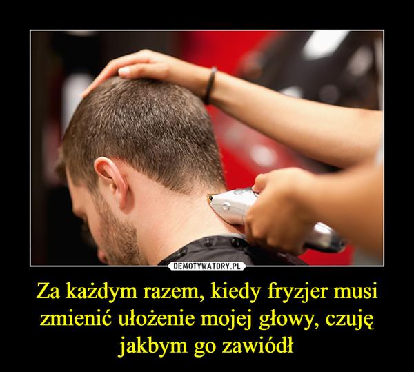 Za każdym razem, kiedy fryzjer musi zmienić ułożenie mojej głowy, czuję jakbym go zawiódł –
