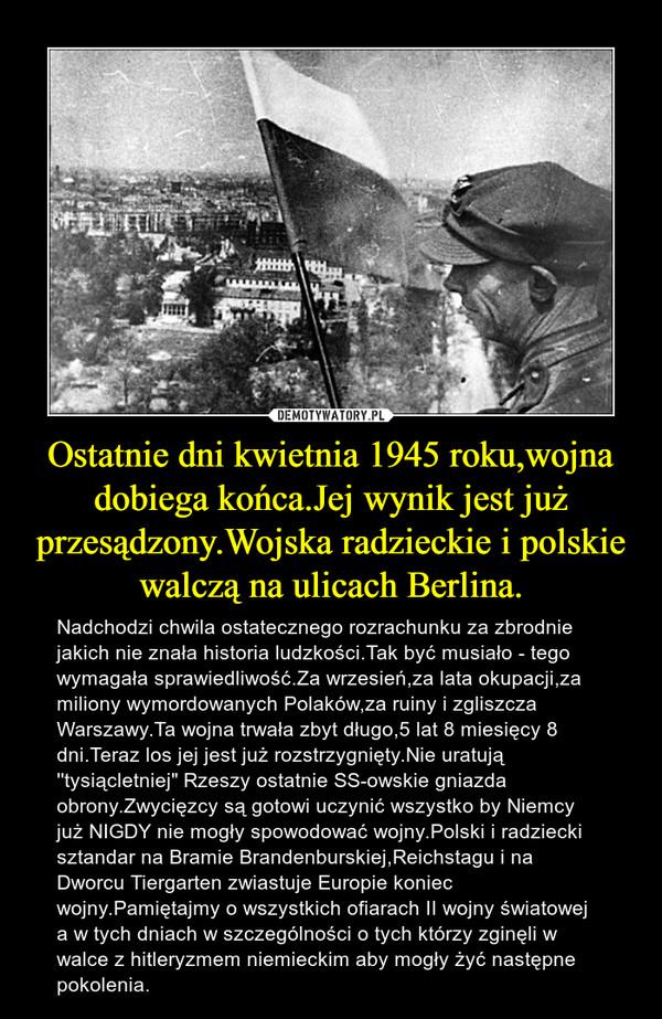 """Ostatnie dni kwietnia 1945 roku,wojna dobiega końca.Jej wynik jest już przesądzony.Wojska radzieckie i polskie walczą na ulicach Berlina. – Nadchodzi chwila ostatecznego rozrachunku za zbrodnie jakich nie znała historia ludzkości.Tak być musiało - tego wymagała sprawiedliwość.Za wrzesień,za lata okupacji,za miliony wymordowanych Polaków,za ruiny i zgliszcza Warszawy.Ta wojna trwała zbyt długo,5 lat 8 miesięcy 8 dni.Teraz los jej jest już rozstrzygnięty.Nie uratują ''tysiącletniej"""" Rzeszy ostatnie SS-owskie gniazda obrony.Zwycięzcy są gotowi uczynić wszystko by Niemcy już NIGDY nie mogły spowodować wojny.Polski i radziecki sztandar na Bramie Brandenburskiej,Reichstagu i na Dworcu Tiergarten zwiastuje Europie koniec wojny.Pamiętajmy o wszystkich ofiarach II wojny światowej a w tych dniach w szczególności o tych którzy zginęli w walce z hitleryzmem niemieckim aby mogły żyć następne pokolenia."""