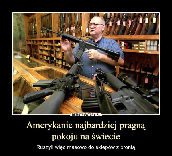 Amerykanie najbardziej pragnąpokoju na świecie – Ruszyli więc masowo do sklepów z bronią
