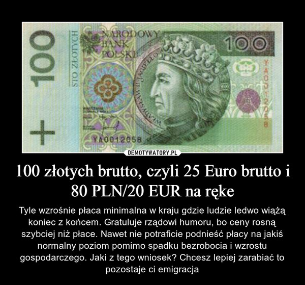 100 złotych brutto, czyli 25 Euro brutto i 80 PLN/20 EUR na ręke – Tyle wzrośnie płaca minimalna w kraju gdzie ludzie ledwo wiążą koniec z końcem. Gratuluje rządowi humoru, bo ceny rosną szybciej niż płace. Nawet nie potraficie podnieść płacy na jakiś normalny poziom pomimo spadku bezrobocia i wzrostu gospodarczego. Jaki z tego wniosek? Chcesz lepiej zarabiać to pozostaje ci emigracja