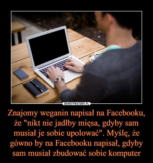 """Znajomy weganin napisał na Facebooku, że """"nikt nie jadłby mięsa, gdyby sam musiał je sobie upolować"""". Myślę, że gówno by na Facebooku napisał, gdyby sam musiał zbudować sobie komputer –"""