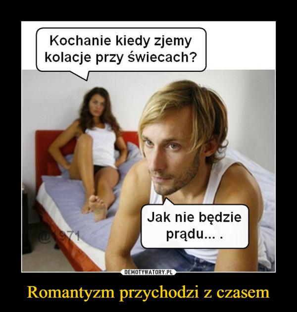 Romantyzm przychodzi z czasem –  Kochanie kiedy zjemykolacje przy świecach?Jak nie będzieprądu....