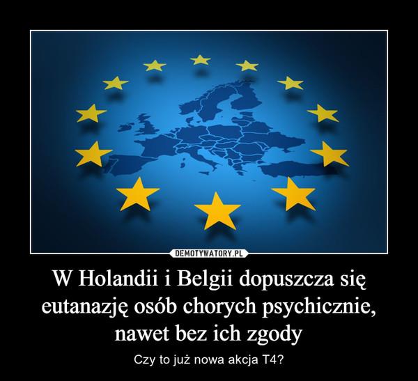 W Holandii i Belgii dopuszcza się eutanazję osób chorych psychicznie, nawet bez ich zgody – Czy to już nowa akcja T4?