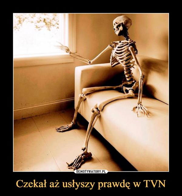 Czekał aż usłyszy prawdę w TVN –