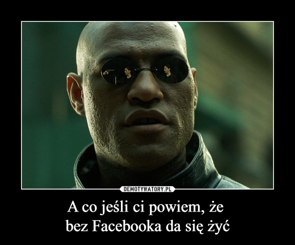 A co jeśli ci powiem, że bez Facebooka da się żyć –