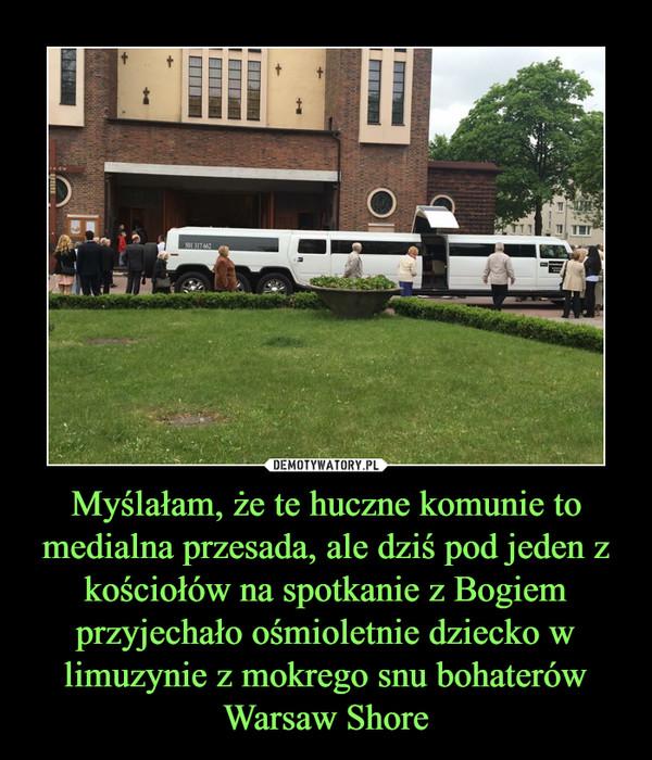 Myślałam, że te huczne komunie to medialna przesada, ale dziś pod jeden z kościołów na spotkanie z Bogiem przyjechało ośmioletnie dziecko w limuzynie z mokrego snu bohaterów Warsaw Shore –