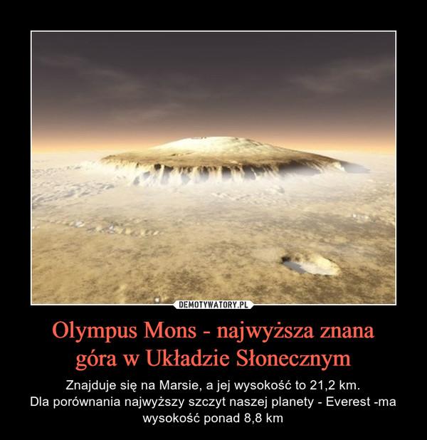 Olympus Mons - najwyższa znanagóra w Układzie Słonecznym – Znajduje się na Marsie, a jej wysokość to 21,2 km.Dla porównania najwyższy szczyt naszej planety - Everest -ma wysokość ponad 8,8 km