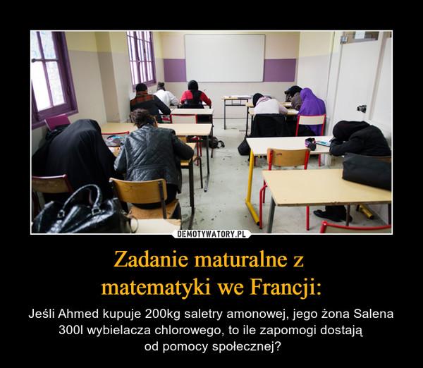 Zadanie maturalne z matematyki we Francji: – Jeśli Ahmed kupuje 200kg saletry amonowej, jego żona Salena 300l wybielacza chlorowego, to ile zapomogi dostają od pomocy społecznej?