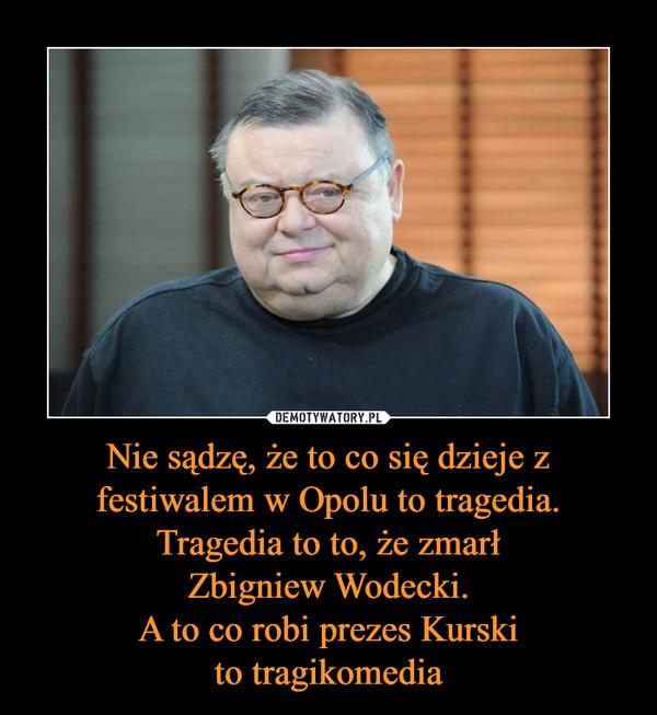 Nie sądzę, że to co się dzieje z festiwalem w Opolu to tragedia. Tragedia to to, że zmarłZbigniew Wodecki.A to co robi prezes Kurskito tragikomedia –