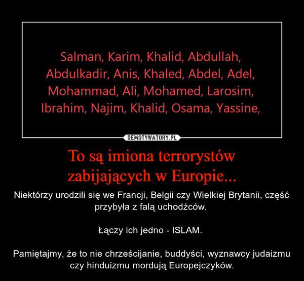 To są imiona terrorystówzabijających w Europie... – Niektórzy urodzili się we Francji, Belgii czy Wielkiej Brytanii, część przybyła z falą uchodźców. Łączy ich jedno - ISLAM. Pamiętajmy, że to nie chrześcijanie, buddyści, wyznawcy judaizmu czy hinduizmu mordują Europejczyków.