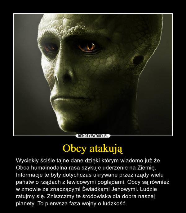 Obcy atakują – Wyciekły ściśle tajne dane dzięki którym wiadomo już że Obca humainodalna rasa szykuje uderzenie na Ziemię. Informacje te były dotychczas ukrywane przez rządy wielu państw o rządach z lewicowymi poglądami. Obcy są również w zmowie ze znaczącymi Świadkami Jehowymi. Ludzie ratujmy się. Zniszczmy te środowiska dla dobra naszej planety. To pierwsza faza wojny o ludzkość.