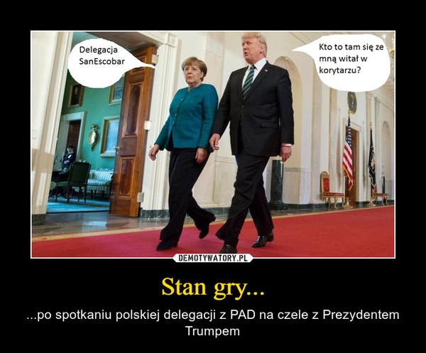 Stan gry... – ...po spotkaniu polskiej delegacji z PAD na czele z Prezydentem Trumpem
