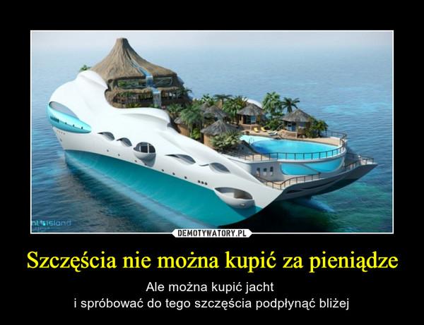 Szczęścia nie można kupić za pieniądze – Ale można kupić jacht i spróbować do tego szczęścia podpłynąć bliżej