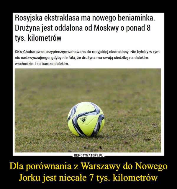 Dla porównania z Warszawy do Nowego Jorku jest niecałe 7 tys. kilometrów –  Rosyjska ekstraklasa ma nowego beniaminka.Drużyna jest oddalona od Moskwy o ponad 8tys. kilometrówSKA-Chabarowsk przypieczętował awans do rosyjskiej ekstraklasy. Nie byłoby w tymnic nadzwyczajnego, gdyby nie fakt, że drużyna ma swoją siedzibę na dalekimwschodzie. I to bardzo dalekim.
