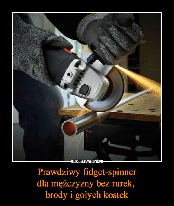 Prawdziwy fidget-spinnerdla mężczyzny bez rurek, brody i gołych kostek –