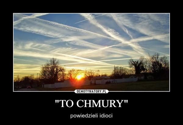 """""""TO CHMURY"""" – powiedzieli idioci"""