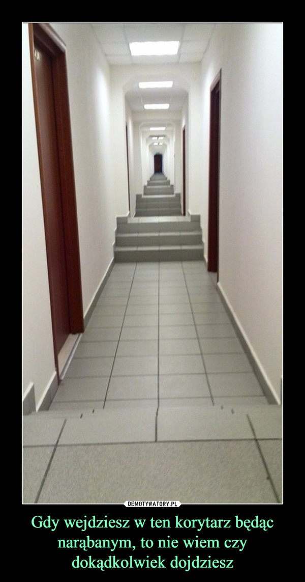 Gdy wejdziesz w ten korytarz będąc narąbanym, to nie wiem czy dokądkolwiek dojdziesz –