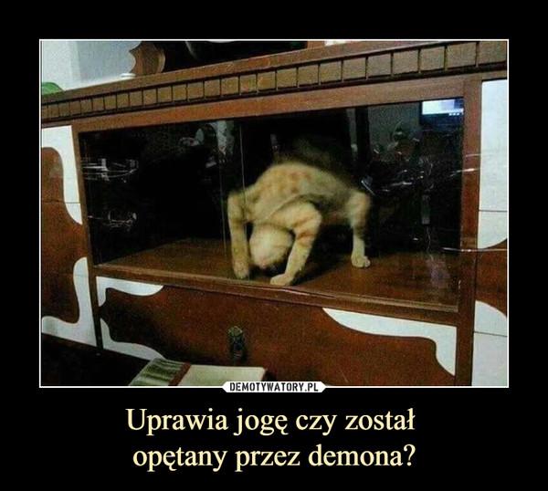 Uprawia jogę czy został opętany przez demona? –