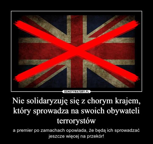 Nie solidaryzuję się z chorym krajem, który sprowadza na swoich obywateli terrorystów