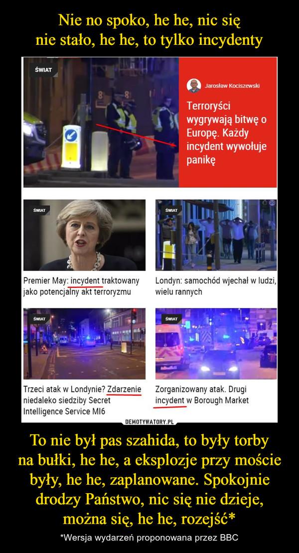To nie był pas szahida, to były torbyna bułki, he he, a eksplozje przy moście były, he he, zaplanowane. Spokojnie drodzy Państwo, nic się nie dzieje, można się, he he, rozejść* – *Wersja wydarzeń proponowana przez BBC Terroryściwygrywają bitwę oEuropę. Każdyincydent wywołujepanikęPremier May: incydent traktowanyLondyn: samochód wjechał w ludzi,jako potencjalny akt terroryzmu wielu rannychTrzeci atak w Londynie? ZdarzenieZorganizowany atak. Druginiedaleko siedziby Secretincydent w Borough MarketIntelligence Service MI6