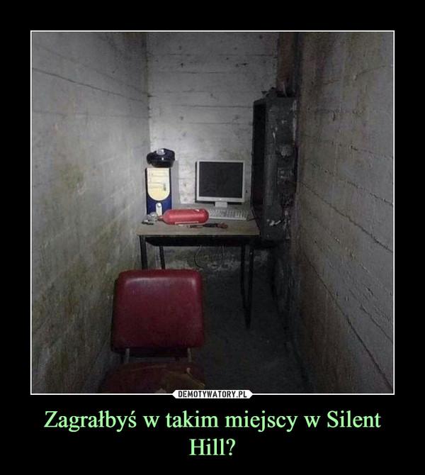 Zagrałbyś w takim miejscy w Silent Hill? –