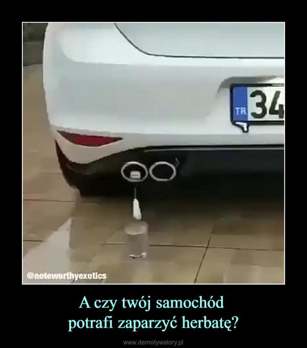 A czy twój samochód potrafi zaparzyć herbatę? –