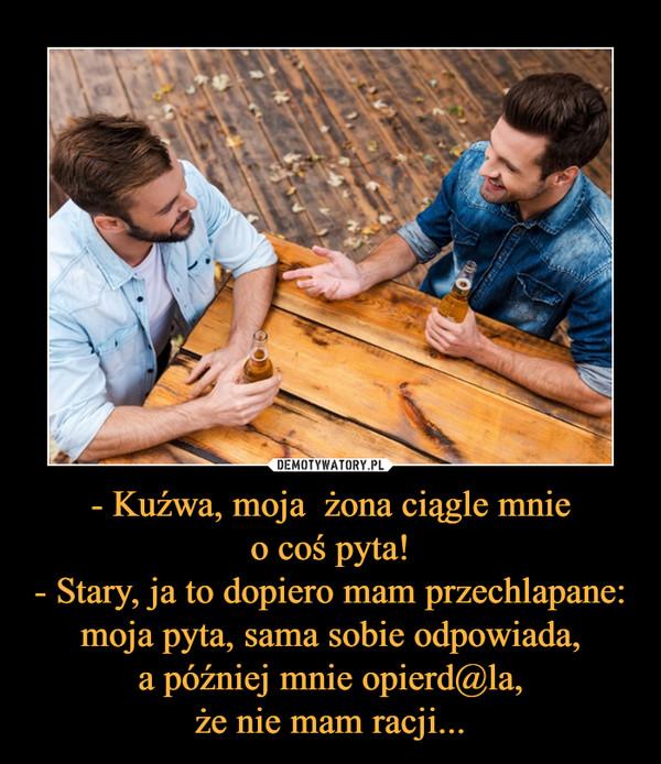 - Kuźwa, moja  żona ciągle mnieo coś pyta!- Stary, ja to dopiero mam przechlapane: moja pyta, sama sobie odpowiada,a później mnie opierd@la,że nie mam racji... –