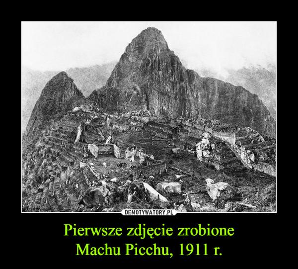 Pierwsze zdjęcie zrobioneMachu Picchu, 1911 r. –
