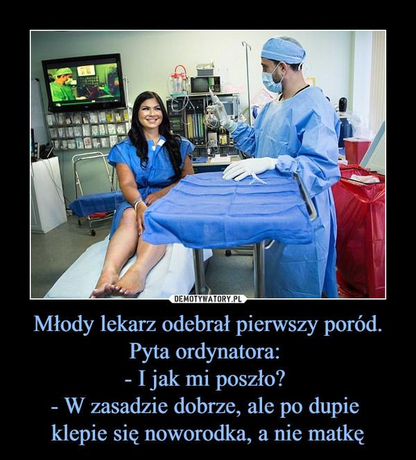 Młody lekarz odebrał pierwszy poród. Pyta ordynatora: - I jak mi poszło? - W zasadzie dobrze, ale po dupie klepie się noworodka, a nie matkę –