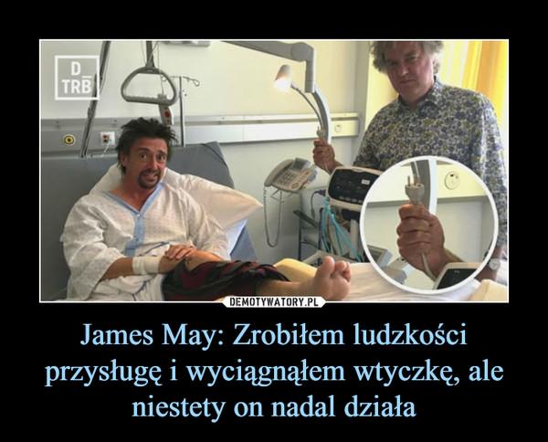 James May: Zrobiłem ludzkości przysługę i wyciągnąłem wtyczkę, ale niestety on nadal działa –