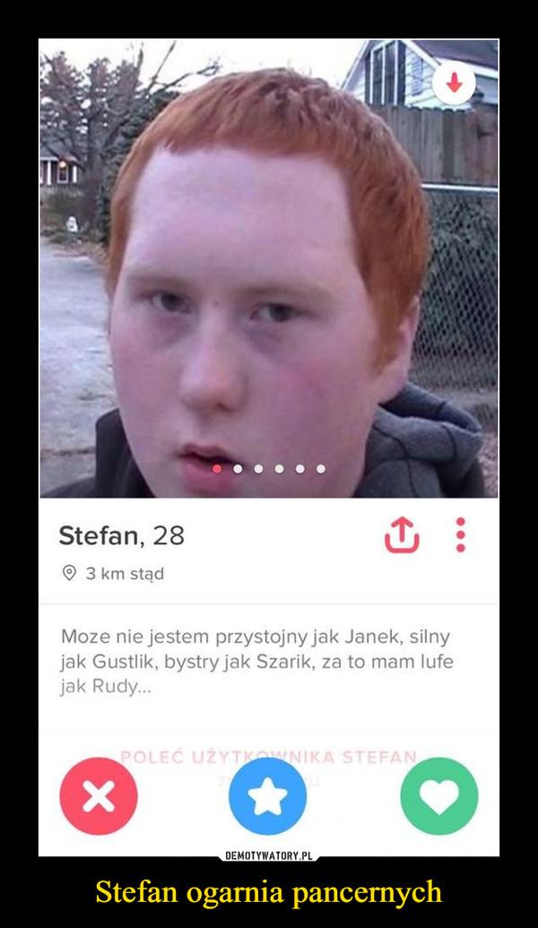 Stefan ogarnia pancernych –  Moze nie jestem przystojny jak Janek, silnyjak Gustlik, bystry jak Szarik, za to mam lufejak Rudy..