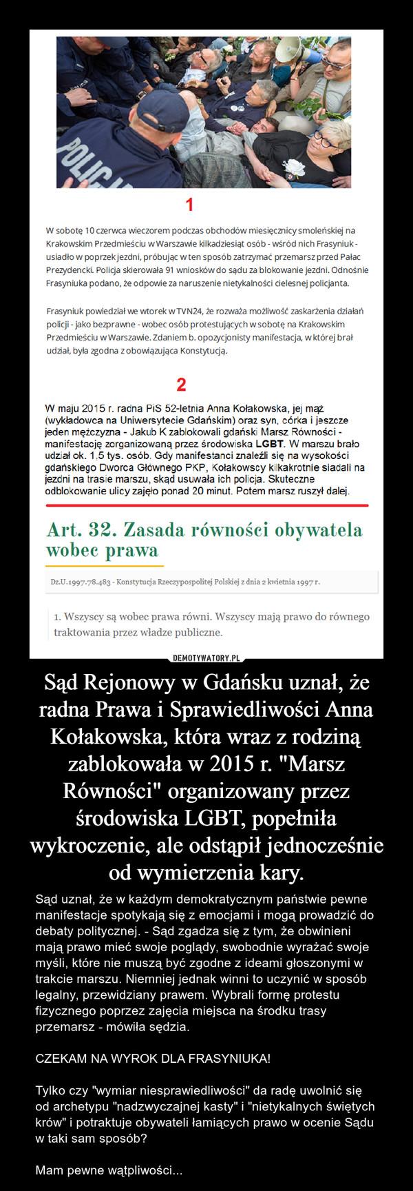 """Sąd Rejonowy w Gdańsku uznał, że radna Prawa i Sprawiedliwości Anna Kołakowska, która wraz z rodziną zablokowała w 2015 r. """"Marsz Równości"""" organizowany przez środowiska LGBT, popełniła wykroczenie, ale odstąpił jednocześnie od wymierzenia kary. – Sąd uznał, że w każdym demokratycznym państwie pewne manifestacje spotykają się z emocjami i mogą prowadzić do debaty politycznej. - Sąd zgadza się z tym, że obwinieni mają prawo mieć swoje poglądy, swobodnie wyrażać swoje myśli, które nie muszą być zgodne z ideami głoszonymi w trakcie marszu. Niemniej jednak winni to uczynić w sposób legalny, przewidziany prawem. Wybrali formę protestu fizycznego poprzez zajęcia miejsca na środku trasy przemarsz - mówiła sędzia. CZEKAM NA WYROK DLA FRASYNIUKA!Tylko czy """"wymiar niesprawiedliwości"""" da radę uwolnić się od archetypu """"nadzwyczajnej kasty"""" i """"nietykalnych świętych krów"""" i potraktuje obywateli łamiących prawo w ocenie Sądu w taki sam sposób?Mam pewne wątpliwości..."""