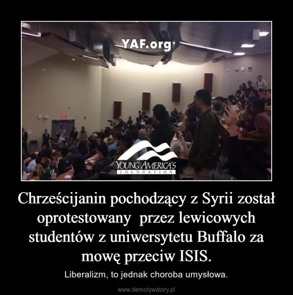 Chrześcijanin pochodzący z Syrii został oprotestowany  przez lewicowych studentów z uniwersytetu Buffalo za mowę przeciw ISIS. – Liberalizm, to jednak choroba umysłowa.