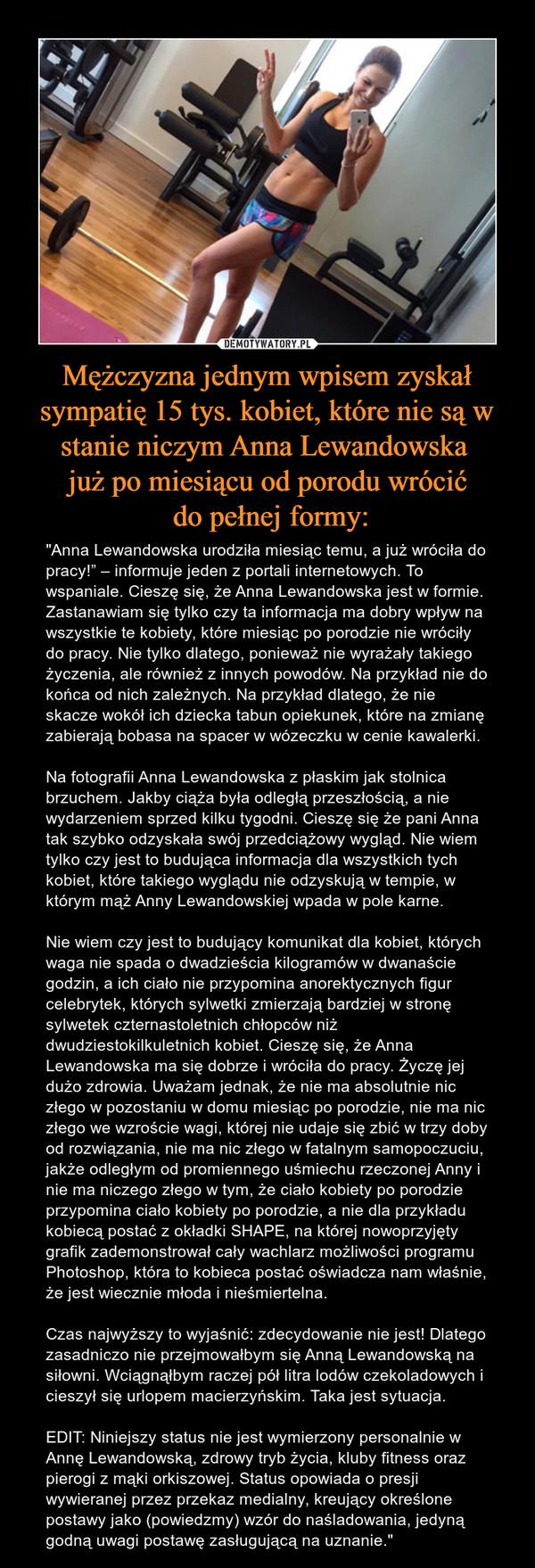 """Mężczyzna jednym wpisem zyskał sympatię 15 tys. kobiet, które nie są w stanie niczym Anna Lewandowska już po miesiącu od porodu wrócić do pełnej formy: – """"Anna Lewandowska urodziła miesiąc temu, a już wróciła do pracy!"""" – informuje jeden z portali internetowych. To wspaniale. Cieszę się, że Anna Lewandowska jest w formie. Zastanawiam się tylko czy ta informacja ma dobry wpływ na wszystkie te kobiety, które miesiąc po porodzie nie wróciły do pracy. Nie tylko dlatego, ponieważ nie wyrażały takiego życzenia, ale również z innych powodów. Na przykład nie do końca od nich zależnych. Na przykład dlatego, że nie skacze wokół ich dziecka tabun opiekunek, które na zmianę zabierają bobasa na spacer w wózeczku w cenie kawalerki.Na fotografii Anna Lewandowska z płaskim jak stolnica brzuchem. Jakby ciąża była odległą przeszłością, a nie wydarzeniem sprzed kilku tygodni. Cieszę się że pani Anna tak szybko odzyskała swój przedciążowy wygląd. Nie wiem tylko czy jest to budująca informacja dla wszystkich tych kobiet, które takiego wyglądu nie odzyskują w tempie, w którym mąż Anny Lewandowskiej wpada w pole karne.Nie wiem czy jest to budujący komunikat dla kobiet, których waga nie spada o dwadzieścia kilogramów w dwanaście godzin, a ich ciało nie przypomina anorektycznych figur celebrytek, których sylwetki zmierzają bardziej w stronę sylwetek czternastoletnich chłopców niż dwudziestokilkuletnich kobiet. Cieszę się, że Anna Lewandowska ma się dobrze i wróciła do pracy. Życzę jej dużo zdrowia. Uważam jednak, że nie ma absolutnie nic złego w pozostaniu w domu miesiąc po porodzie, nie ma nic złego we wzroście wagi, której nie udaje się zbić w trzy doby od rozwiązania, nie ma nic złego w fatalnym samopoczuciu, jakże odległym od promiennego uśmiechu rzeczonej Anny i nie ma niczego złego w tym, że ciało kobiety po porodzie przypomina ciało kobiety po porodzie, a nie dla przykładu kobiecą postać z okładki SHAPE, na której nowoprzyjęty grafik zademonstrował cały wachlarz możliwości programu P"""