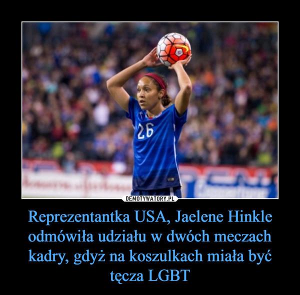 Reprezentantka USA, Jaelene Hinkle odmówiła udziału w dwóch meczach kadry, gdyż na koszulkach miała być tęcza LGBT –