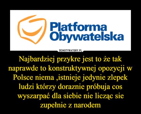 Najbardziej przykre jest to że tak naprawde to konstruktywnej opozycji w Polsce niema ,istnieje jedynie zlepek ludzi którzy doraznie próbuja cos wyszarpać dla siebie nie licząc sie zupełnie z narodem –