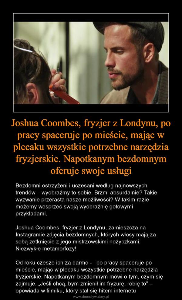 """Joshua Coombes, fryzjer z Londynu, po pracy spaceruje po mieście, mając w plecaku wszystkie potrzebne narzędzia fryzjerskie. Napotkanym bezdomnym oferuje swoje usługi – Bezdomni ostrzyżeni i uczesani według najnowszych trendów – wyobraźmy to sobie. Brzmi absurdalnie? Takie wyzwanie przerasta nasze możliwości? W takim razie możemy wesprzeć swoją wyobraźnię gotowymi przykładami.Joshua Coombes, fryzjer z Londynu, zamieszcza na Instagramie zdjęcia bezdomnych, których włosy mają za sobą zetknięcie z jego mistrzowskimi nożyczkami. Niezwykłe metamorfozy!Od roku czesze ich za darmo – po pracy spaceruje po mieście, mając w plecaku wszystkie potrzebne narzędzia fryzjerskie. Napotkanym bezdomnym mówi o tym, czym się zajmuje. """"Jeśli chcą, bym zmienił im fryzurę, robię to"""" – opowiada w filmiku, który stał się hitem internetu"""