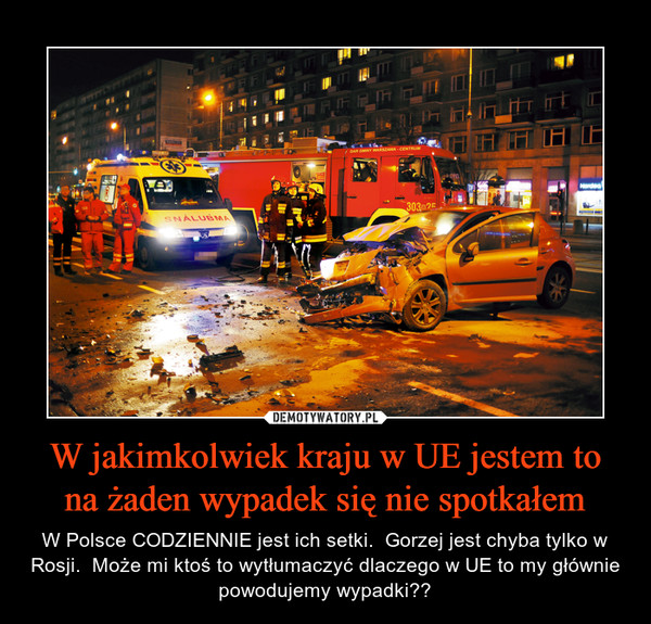 W jakimkolwiek kraju w UE jestem to na żaden wypadek się nie spotkałem – W Polsce CODZIENNIE jest ich setki.  Gorzej jest chyba tylko w Rosji.  Może mi ktoś to wytłumaczyć dlaczego w UE to my głównie powodujemy wypadki??