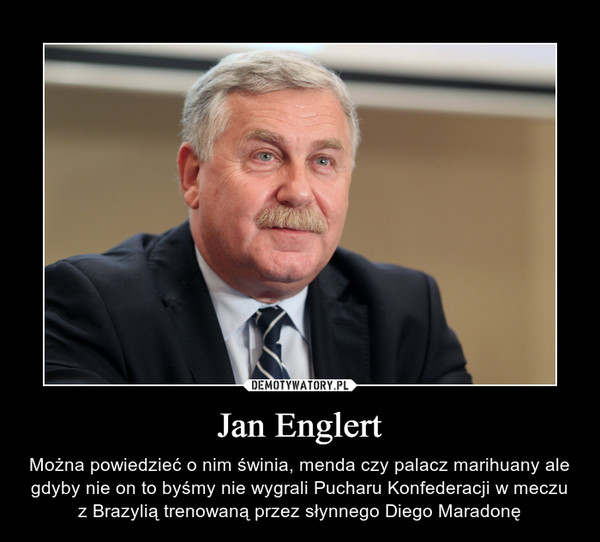 Jan Englert – Można powiedzieć o nim świnia, menda czy palacz marihuany ale gdyby nie on to byśmy nie wygrali Pucharu Konfederacji w meczu z Brazylią trenowaną przez słynnego Diego Maradonę