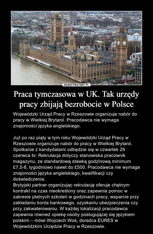 Praca tymczasowa w UK. Tak urzędy pracy zbijają bezrobocie w Polsce – Wojewódzki Urząd Pracy w Rzeszowie organizuje nabór do pracy w Wielkiej Brytanii. Pracodawca nie wymaga znajomości języka angielskiego.Już po raz piąty w tym roku Wojewódzki Urząd Pracy w Rzeszowie organizuje nabór do pracy w Wielkiej Brytanii. Spotkanie z kandydatami odbędzie się w czwartek 29 czerwca br. Rekrutacja dotyczy stanowiska pracownik magazynu, ze standardową stawką godzinową minimum £7,5-8, tygodniowo nawet do £500. Pracodawca nie wymaga znajomości języka angielskiego, kwalifikacji czy doświadczenia.Brytyjski partner organizując rekrutację oferuje chętnym kontrakt na czas nieokreślony oraz zapewnia pomoc w zakresie płatnych szkoleń w godzinach pracy, wsparcie przy zakładaniu konta bankowego, uzyskaniu ubezpieczenia czy przy zakwaterowaniu. W każdej lokalizacji pracodawca zapewnia również opiekę osoby posługującej się językiem polskim – mówi Wojciech Woś, doradca EURES w Wojewódzkim Urzędzie Pracy w Rzeszowie.